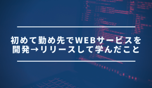 【反省】初めて勤め先でWebサービスを開発→リリースして学んだこと