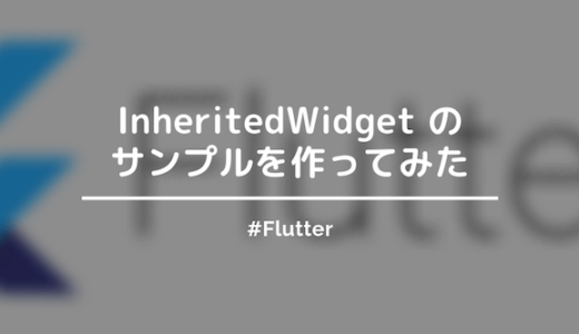 【Flutter】InheritedWidgetでサンプルを作ったので方法をまとめておく