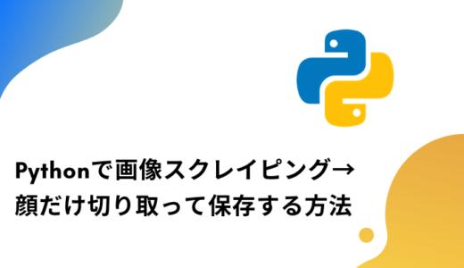 【Python】Google内で画像スクレイピング→OpenCVで顔だけ切り取る方法