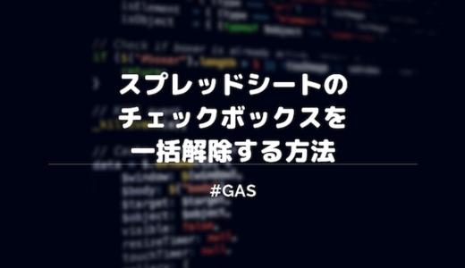 【GAS】スプレッドシートでチェックボックスを一括解除する方法